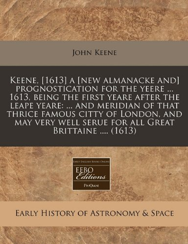 Keene, [1613] a [new almanacke and] prognostication for the yeere ... 1613, being the first yeare after the leape yeare: ... and meridian of that ... serue for all Great Brittaine .... (1613) PDF