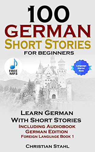 Book: 100 German Short Stories for Beginners - Learn German With Short Stories Including Audiobook (German Edition Foreign Language Book 1) by Christian Stahl