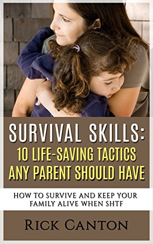 Survival Skills: 10 Life Saving Tactics Any Parent Should Have: How To Survive and Keep Your Family Alive When SHTF