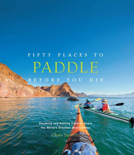 Fifty Places to Paddle Before You Die: Kayaking and Rafting Experts Share the World's Greatest Destinations ()