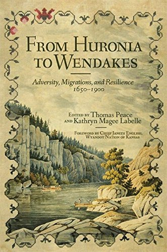From Huronia to Wendakes: Adversity, Migration, and Resilience, 1650–1900 (New Directions in Native American Studies Series)
