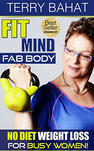 Fit Mind Fab Body: No Diet Weight Loss for Busy Women by [Bahat, Terry]