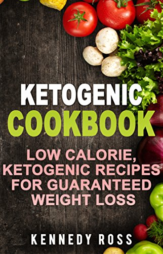 KETOGENIC COOKBOOK: Low Calorie Ketogenic Recipes For Guaranteed Weight Loss by Kennedy Ross