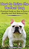 Download How to Raise The Perfect Dog:Practical Guide on How to have a Healthy and Well Behaved Dog in PDF ePUB Free Online