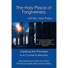 The Holy Place of Forgiveness: Applying the Principles in A Course in Miracles (Practical Application Study Series Book 1)
