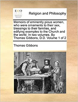 Memoirs of eminently pious women, who were ornaments to their sex, blessings to their families, and edifying examples to the Church and the world. In ... By Thomas Gibbons, D.D. Volume 1 of 2