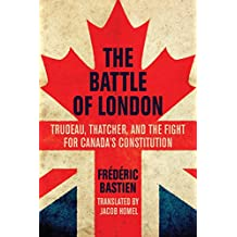 The Battle of London: Trudeau, Thatcher, and the Fight for Canada's Constitution
