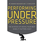 Performing Under Pressure: The Science of Doing Your Best When It Matters Most | Hendrie Weisinger,J. P. Pawliw-Fry