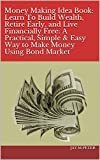 Money Making Idea Book: Learn To Build Wealth, Retire Early, and Live Financially Free: A Practical, Simple & Easy Way to Make Money Using Bond Market