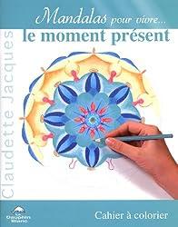 Mandalas pour vivre le moment présent : Cahier à colorier
