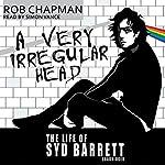 A Very Irregular Head: The Life of Syd Barrett | Rob Chapman