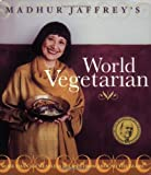 Madhur Jaffrey s World Vegetarian: More Than 650 Meatless Recipes from Around the World