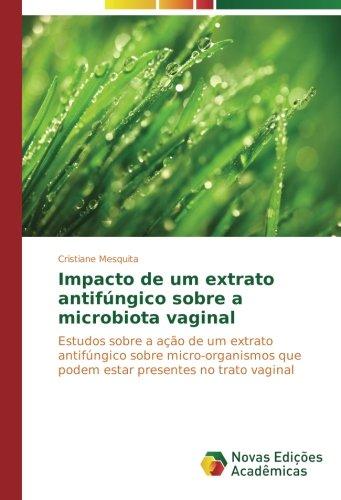 Download Impacto de um extrato antifúngico sobre a microbiota vaginal: Estudos sobre a ação de um extrato antifúngico sobre micro-organismos que podem estar presentes no trato vaginal (Portuguese Edition) ebook