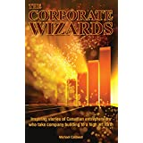The Corporate Wizards: Inspiring stories of Canadian entrepreneurs who take company building to a high art form