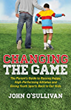 Changing the Game: The Parent's Guide to Raising Happy, High Performing Athletes, and Giving Youth Sports Back to our Kids
