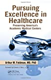 Pursuing Excellence in Healthcare, Arthur M. Feldman, 1439816573