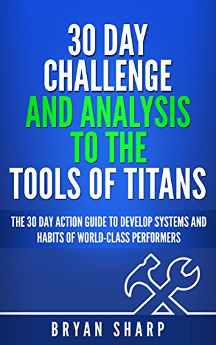 """Tools of Titans: 30 Day Challenge, and Analysis to the """"Tools of Titans"""": The 30 Day Action Guide to Master Tactics, Routines and Habits of Billionaires, ... and World-Class Performers (English Edition)"""