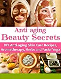 Anti Aging Beauty Secrets: DIY Anti- Aging Skin Care Recipes, Aromatherapy, Herbs And Facial Yoga: Anti-Aging Diet, Ayurvedic Anti-Aging Secrets, Anti-Aging Facial Masks,Body Spa Recipes and more
