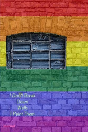I Don't Break Down Walls I Paint Them Journal: 6 x 9 Rainbow LGBT Diary Planner for Keeping Notes, Sketching and Writing Skills for Women, Men, Girls, Boys and Teens