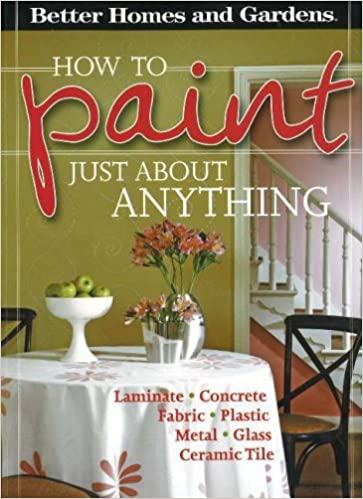 How To Paint Just About Anything (Better Homes & Gardens): Better