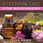 Essential Oils for Beginners: The Little Known Secrets to Essential Oils and Aromatherapy for Weight Loss, Beauty, and Healing  | Ella Marie