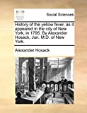 History of the Yellow Fever, As It Appeared in the City of New York, in 1795 by Alexander Hosack, Jun M D of New York, Alexander Hosack, 1170898378