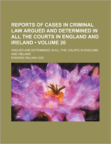 Book Reports of Cases in Criminal Law Argued and Determined in All the Courts in England and Ireland (Volume 20): Argued and Determined in All the Courts I
