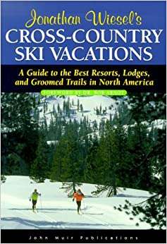 Cross Country Ski Vacations: A Guide to the Best Resorts, Lodges and Trails in North America (Jonathan Wiesel's Cross-Country Ski Vacation)