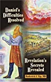 Daniel's Difficulties Resolved - Revelation's Secrets Revealed, Roderick L. Yip, 1572582774