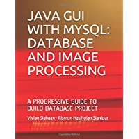 JAVA GUI WITH MYSQL: DATABASE AND IMAGE PROCESSING: A PROGRESSIVE GUIDE TO BUILD DATABASE PROJECT