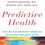 Predictive Health: How We Can Reinvent Medicine to Extend Our Best Years | Kenneth L. Brigham, M.D.,Michael M. E. Johns, M.D.