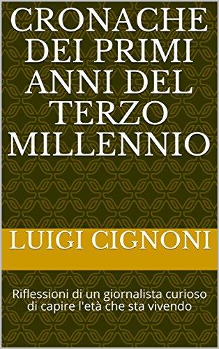 Cronache dei primi anni del Terzo Millennio: Riflessioni di un giornalista curioso di capire l'età che sta vivendo (Italian Edition)
