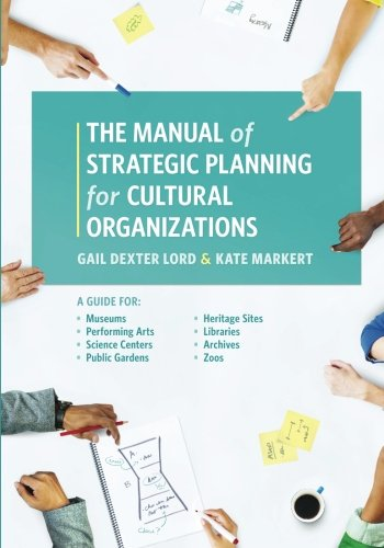 The Manual of Strategic Planning for Cultural Organizations: A Guide for Museums, Performing Arts, Science Centers, Public Gardens, Heritage Sites, Libraries, Archives and Zoos by Rowman Littlefield