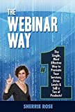 The Webinar Way: The Single, Most Effective Way to Promote your Services, Drive Leads & Sell a Ton of Products