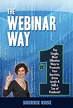 The Webinar Way: The Single, Most Effective Way to Promote your Services, Drive Leads & Sell a Ton of Products by [Rose, Sherrie, Kukral, Jim]