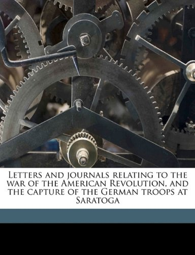 Read Online Letters and journals relating to the war of the American Revolution, and the capture of the German troops at Saratoga ebook