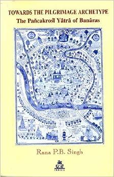 Book Towards The Pilgrimage Archetype The Pancakrosi Yatra of Banaras (Pilgrimage & cosmology series) by Rana P.B Singh (2011-01-01)