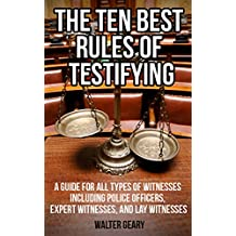 THE TEN BEST RULES OF TESTIFYING: A GUIDE FOR ALL TYPES OF WITNESSES INCLUDING POLICE OFFICERS, EXPERT WITNESSES, AND LAY WITNESSES