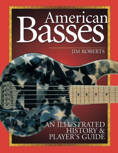 American Basses: An Illustrated History and Player's Guide to the Bass Guitar