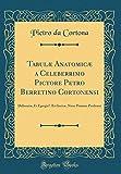 img - for Tabul  Anatomic  a Celeberrimo Pictore Petro Berretino Cortonensi: Delineat , Et Egregi   ri Incis , Nunc Primum Prodeunt (Classic Reprint) (Latin Edition) book / textbook / text book