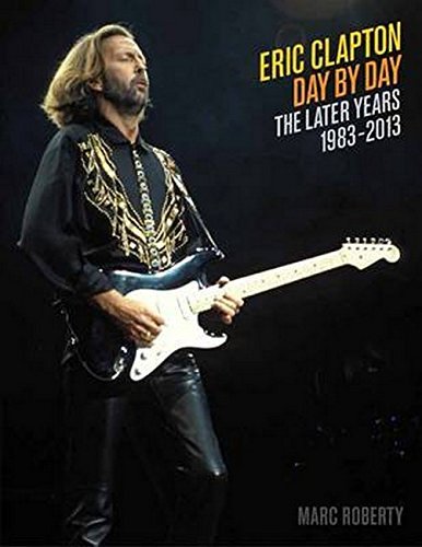 Download Eric Clapton, Day by Day: The Later Years, 1983-2013 pdf epub