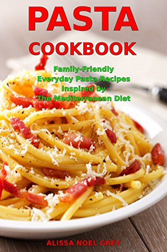 Pasta Cookbook: Family-Friendly Everyday Pasta Recipes Inspired by The Mediterranean Diet: Dump Dinners and One-Pot Meals (Quick and Easy Pasta Cookbooks Book 1) by Alissa Noel Grey