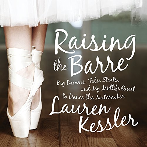 Raising the Barre: Big Dreams, False Starts, and My Midlife Quest to Dance the Nutcracker