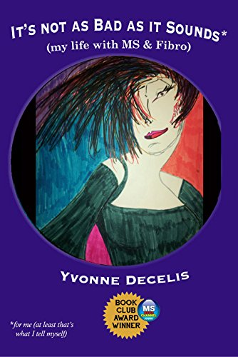 Book: It's Not as Bad as it Sounds (my life with MS & Fibro) by Yvonne Decelis