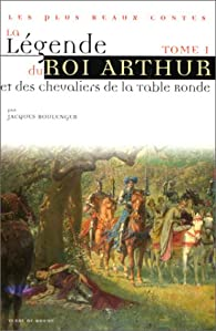 La Légende du roi Arthur et des chevaliers de la Table Ronde, tome 1 par Jacques Boulenger