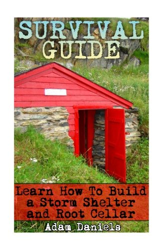 Survival Guide Learn How to Build a Storm Shelter and Root Cellar: (Preppers Pantry, Prepper Survival, Preppers Guide) (Critical Survival Skills, How to Survive Natural Disaster)