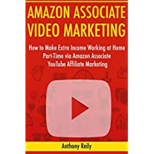 Amazon Associate Video Marketing: How to Make Extra Income Working at Home Part-Time via Amazon Associate YouTube Affiliate Marketing
