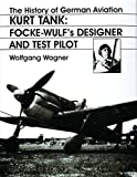 The History of German Aviation: Kurt Tank: Focke-Wulf's Designer and Test Pilot (v. 2) (English and German Edition)