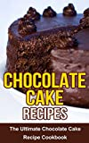 Chocolate Cake Recipes: The Ultimate Chocolate Cake Recipe Cookbook