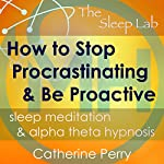 How to Stop Procrastinating and Be Proactive: Sleep Meditation & Alpha Theta Hypnosis with The Sleep Lab | Joel Thielke,Catherine Perry